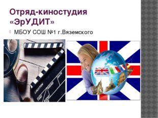 Отряд-киностудия «ЭрУДИТ» МБОУ СОШ №1 г.Вяземского