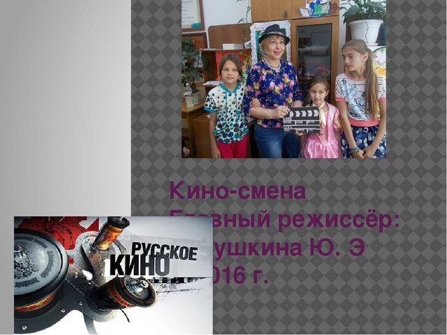 Кино-смена Главный режиссёр: Бабушкина Ю. Э 2016 г.