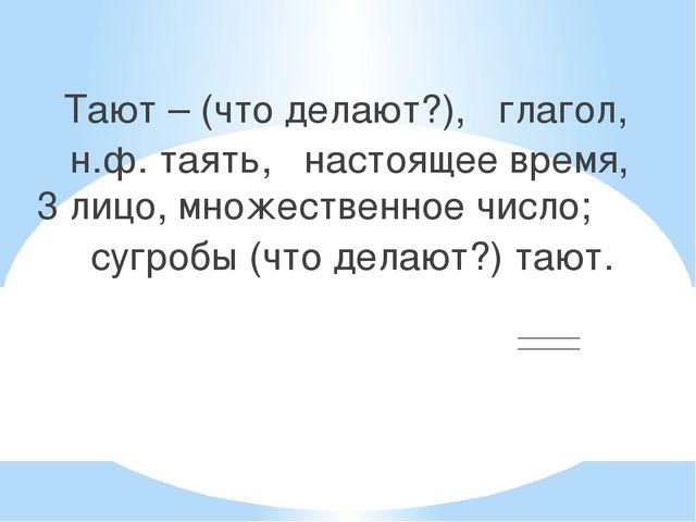 Тают – (что делают?), глагол, н.ф. таять, настоящее время, 3 лицо, множестве...
