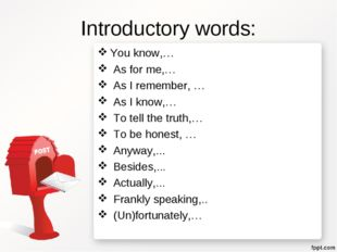 Introductory words: You know,… As for me,… As I remember, … As I know,… To te
