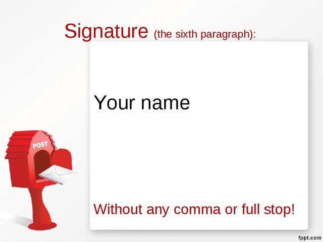 Signature (the sixth paragraph): Your name Without any comma or full stop!