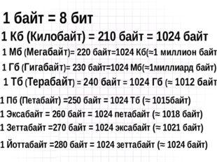 1 байт = 8 бит 1 Кб (Килобайт) = 210 байт = 1024 байт 1 Мб (Мегабайт)= 220 ба