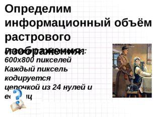 Размер изображения: 600х800 пикселей Каждый пиксель кодируется цепочкой из 24