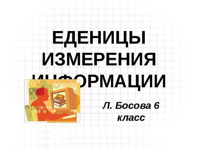 ЕДЕНИЦЫ ИЗМЕРЕНИЯ ИНФОРМАЦИИ Л. Босова 6 класс
