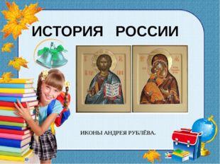 ИСТОРИЯ РОССИИ ИКОНЫ АНДРЕЯ РУБЛЁВА.