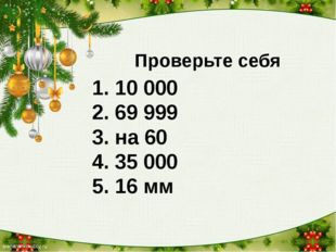 Проверьте себя 1. 10 000 2. 69 999 3. на 60 4. 35 000 5. 16 мм 6. 136 мин 7.