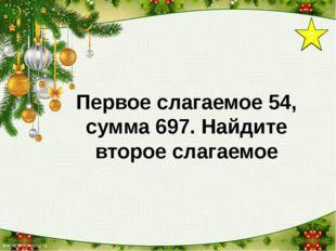 7 Первое слагаемое 54, сумма 697. Найдите второе слагаемое