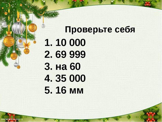 Проверьте себя 1. 10 000 2. 69 999 3. на 60 4. 35 000 5. 16 мм 6. 136 мин 7....