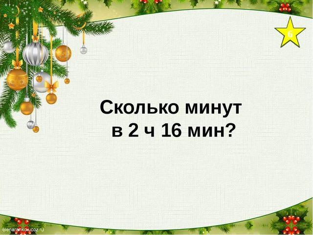 6 Сколько минут в 2 ч 16 мин?