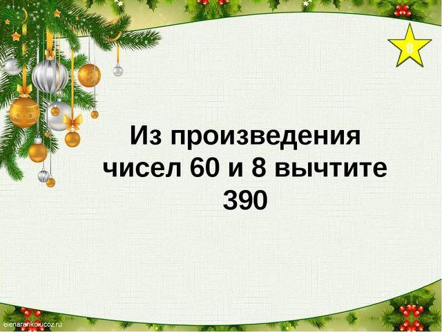 8 Из произведения чисел 60 и 8 вычтите 390