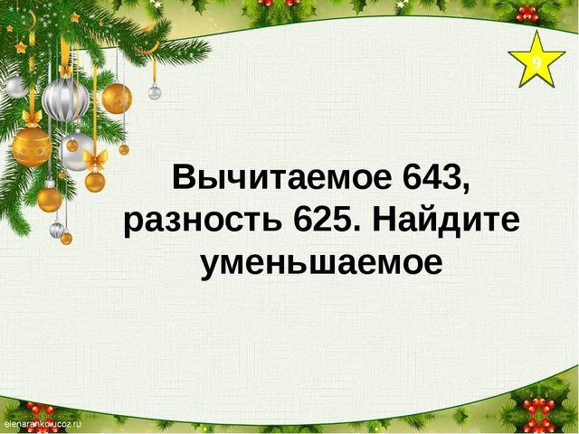 9 Вычитаемое 643, разность 625. Найдите уменьшаемое