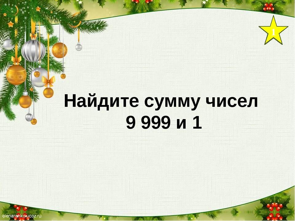 1 Найдите сумму чисел 9 999 и 1