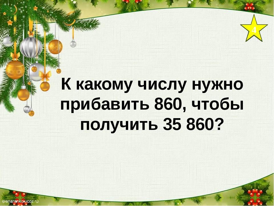4 К какому числу нужно прибавить 860, чтобы получить 35 860?