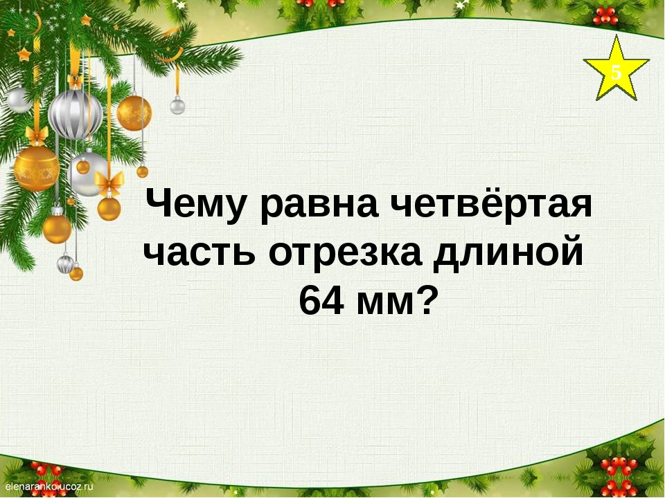 5 Чему равна четвёртая часть отрезка длиной 64 мм?