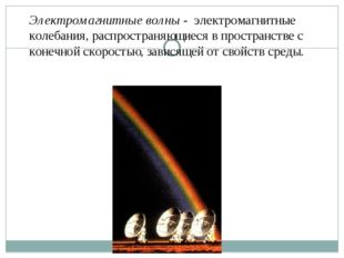Электромагнитные волны - электромагнитные колебания, распространяющиеся в про