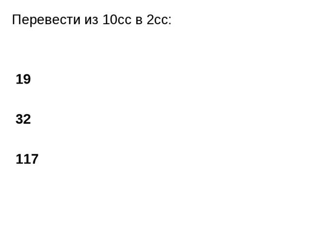 Перевести из 10сс в 2сс: 19 32 117