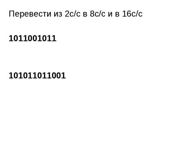 Перевести из 2с/с в 8с/с и в 16с/с 1011001011 101011011001