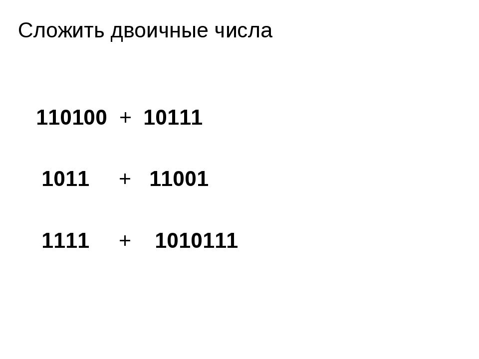 Сложить двоичные числа 110100 + 10111 1011 + 11001 1111 + 1010111
