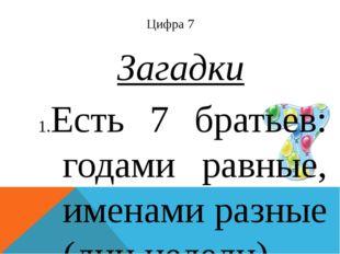 Цифра 7 Загадки Есть 7 братьев: годами равные, именами разные (дни недели). Б