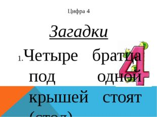 Цифра 4 Загадки Четыре братца под одной крышей стоят (стол). Хоть у нас 4 нож
