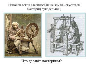Испокон веков славилась наша земля искусством мастериц рукодельниц. Что делаю