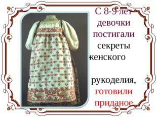 С 8-9 лет девочки постигали секреты женского рукоделия, готовили приданое