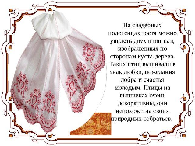 На свадебных полотенцах гостя можно увидеть двух птиц-пав, изображённых по ст...