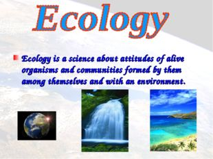 Ecology is a science about attitudes of alive organisms and communities form