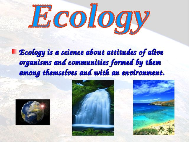 Ecology is a science about attitudes of alive organisms and communities form...