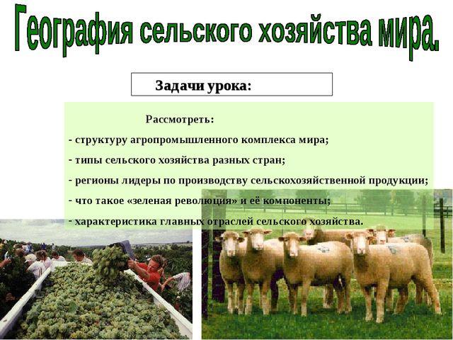 Задачи урока: Рассмотреть: - структуру агропромышленного комплекса мира; типы...