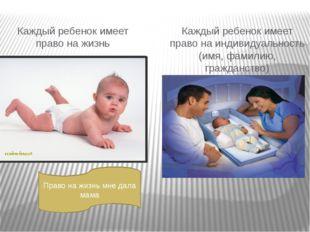 Каждый ребенок имеет право на жизнь Каждый ребенок имеет право на индивидуаль
