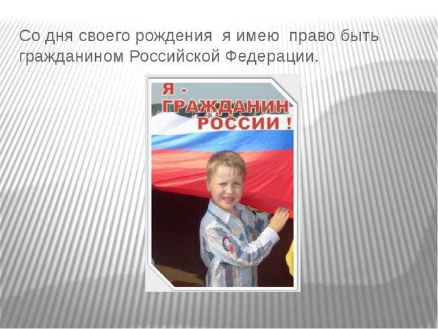 Со дня своего рождения я имею право быть гражданином Российской Федерации.