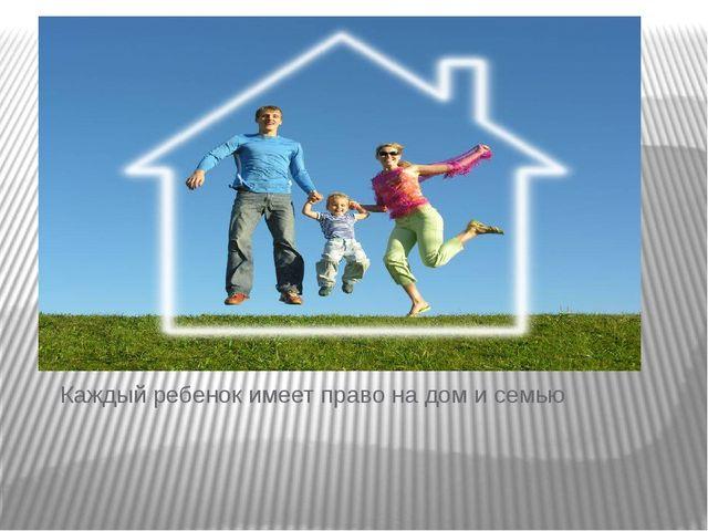 Каждый ребенок имеет право на дом и семью