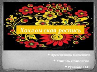 Презентацию выполнила Учитель технологии Русанова О.П. Хохломская роспись