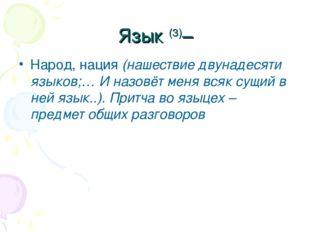 Язык (3)– Народ, нация (нашествие двунадесяти языков;… И назовёт меня всяк су