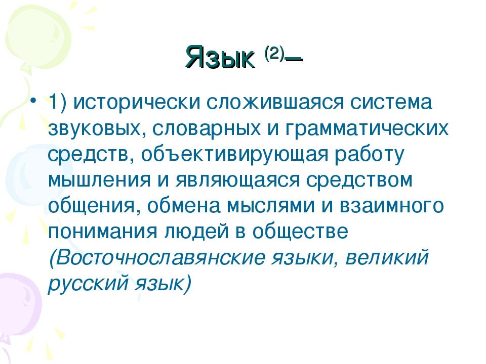Язык (2)– 1) исторически сложившаяся система звуковых, словарных и грамматиче...