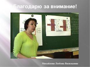 Благодарю за внимание! Михайлова Любовь Васильевна
