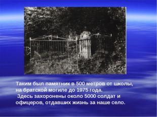 Таким был памятник в 500 метров от школы, на братской могиле до 1975 года. Зд
