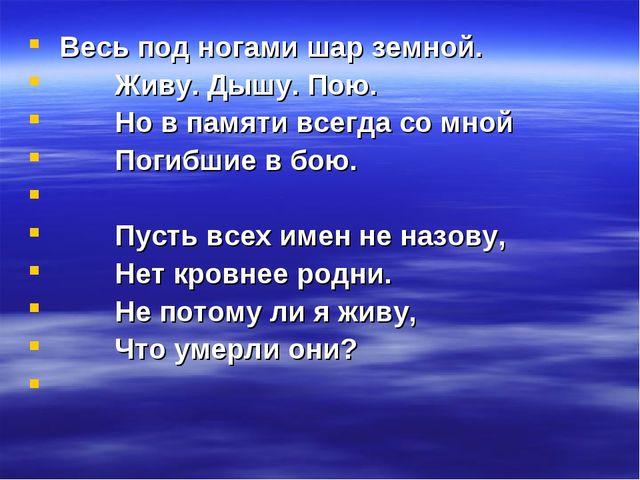 Весь под ногами шар земной. Живу. Дышу. Пою. Но в памяти всегда со мной Поги...