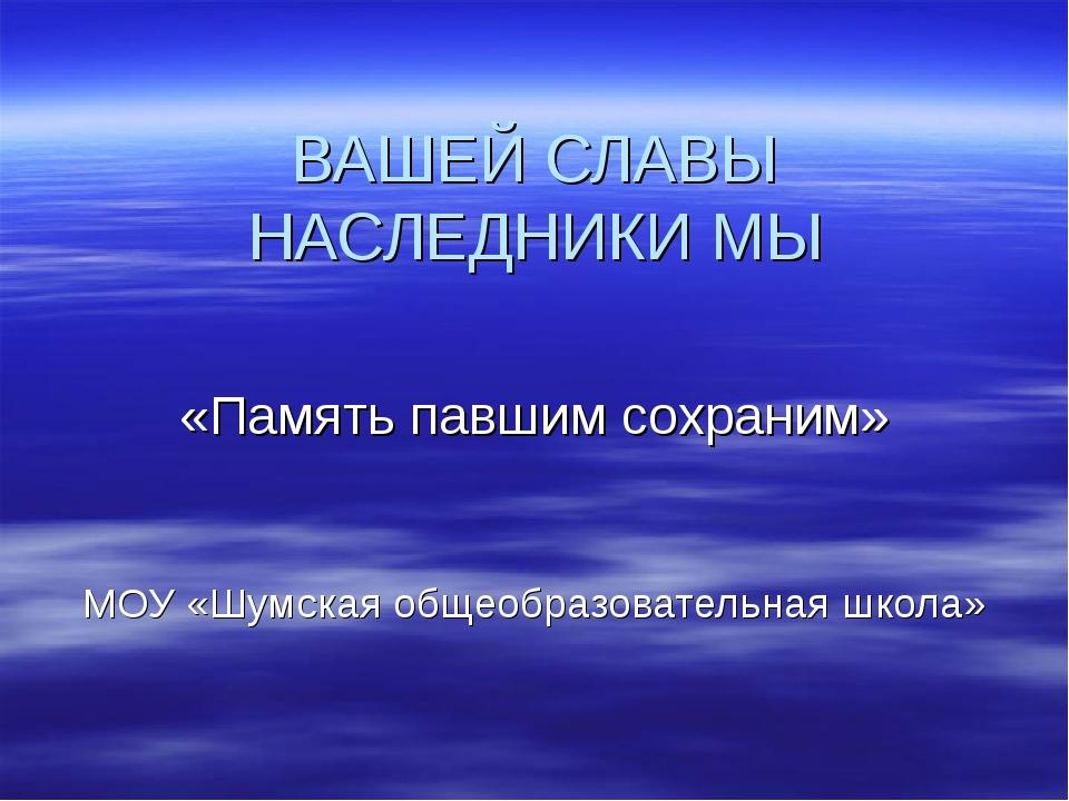 ВАШЕЙ СЛАВЫ НАСЛЕДНИКИ МЫ «Память павшим сохраним» МОУ «Шумская общеобразоват...