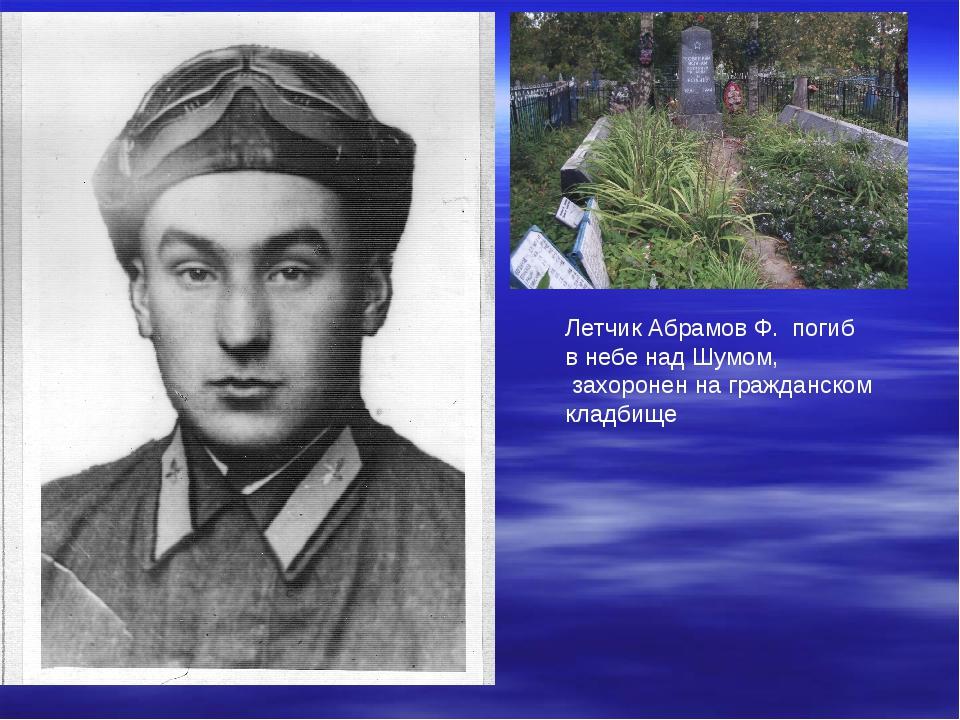 Летчик Абрамов Ф. погиб в небе над Шумом, захоронен на гражданском кладбище