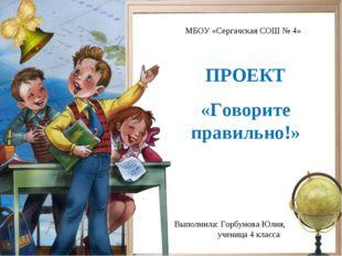 ПРОЕКТ «Говорите правильно!» Выполнила: Горбунова Юлия, ученица 4 класса МБОУ