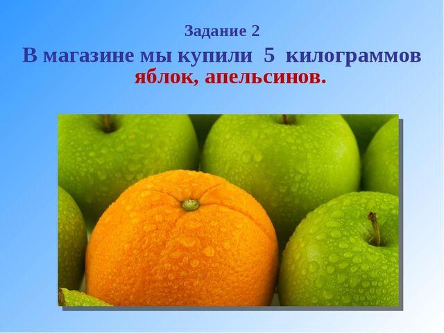 Задание 2 В магазине мы купили 5 килограммов яблок, апельсинов.