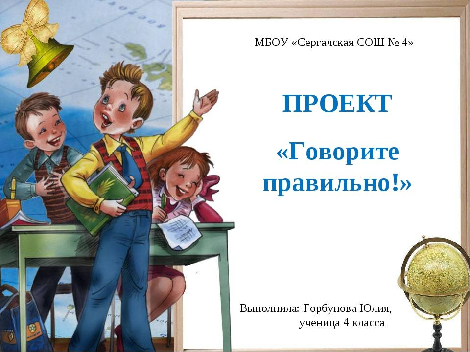 ПРОЕКТ «Говорите правильно!» Выполнила: Горбунова Юлия, ученица 4 класса МБОУ...