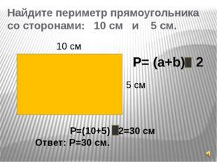 Найдите периметр прямоугольника со сторонами: 10 см и 5 см. 10 см 5 см P= (a+