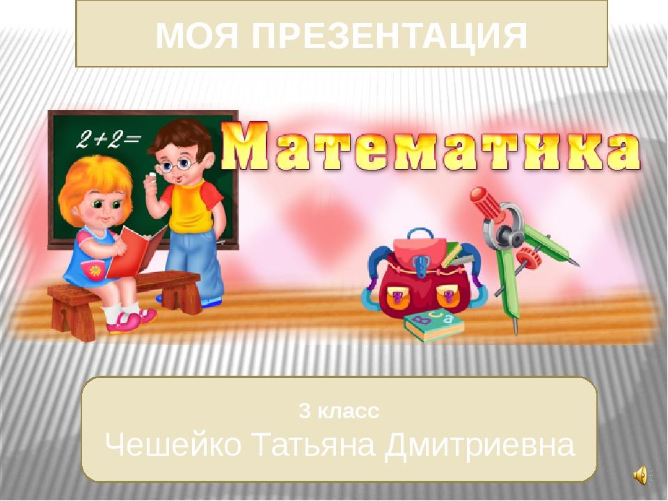 МОЯ ПРЕЗЕНТАЦИЯ 3 класс Чешейко Татьяна Дмитриевна