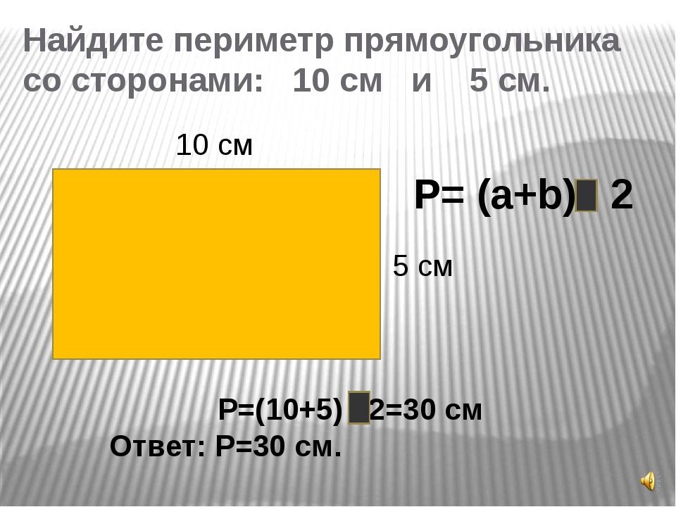 Найдите периметр прямоугольника со сторонами: 10 см и 5 см. 10 см 5 см P= (a+...