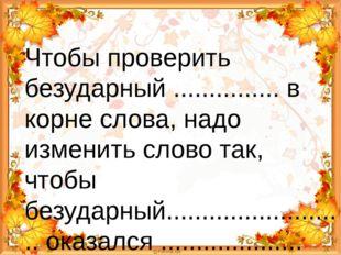 Чтобы проверить безударный ............... в корне слова, надо изменить слов