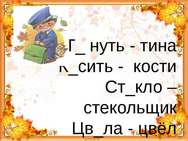 Т_ нуть - тина К_сить - кости Ст_кло – стекольщик Цв_ла - цвёл
