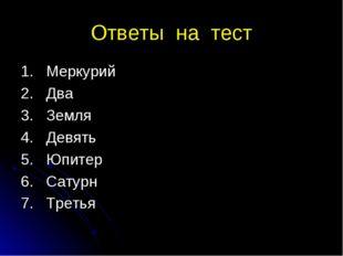Ответы на тест 1. Меркурий 2. Два 3. Земля 4. Девять 5. Юпитер 6. Сатурн 7. Т